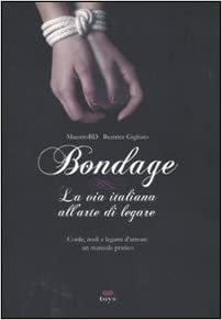 Bondage. La via italiana all'arte di legare.